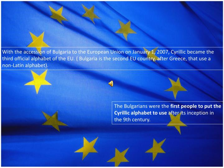 With the accession of Bulgaria to the European Union on January 1, 2007, Cyrillic became the third official alphabet of the EU. ( Bulgaria is the second EU country, after Greece, that use a non-Latin alphabet)