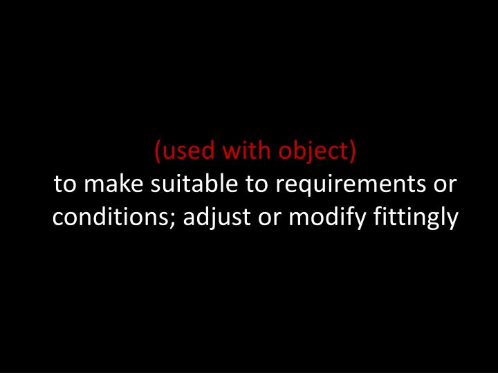 Used with object to make suitable to requirements or conditions adjust or modify fittingly
