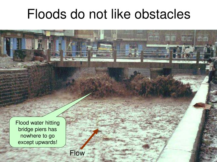 Floods do not like obstacles