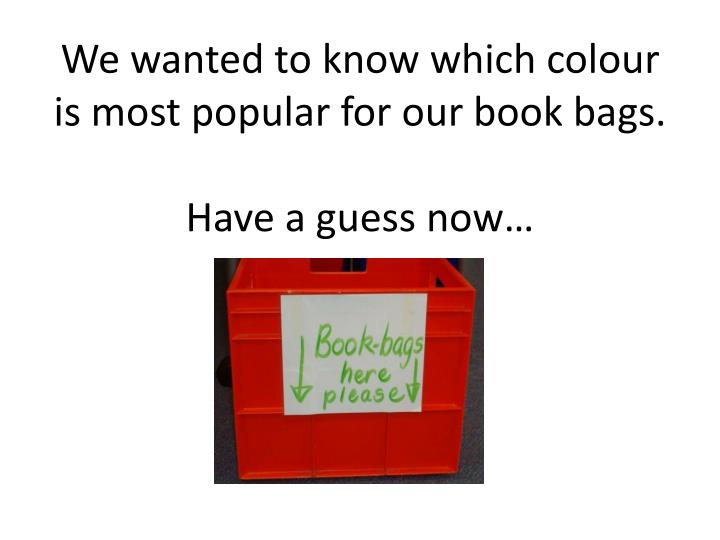We wanted to know which colour is most popular for our book bags have a guess now