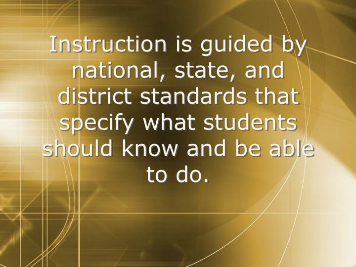 Instruction is guided by national, state, and district standards that specify what students should know and be able to do.
