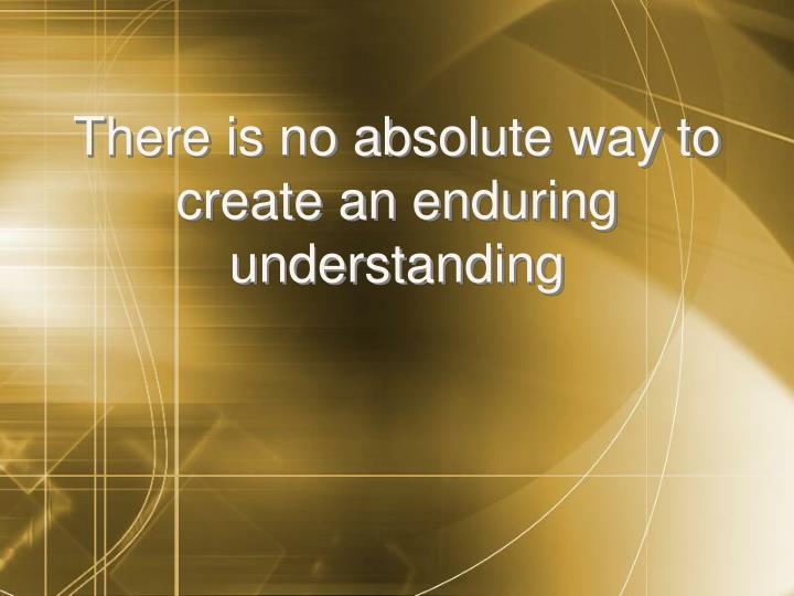 There is no absolute way to create an enduring understanding