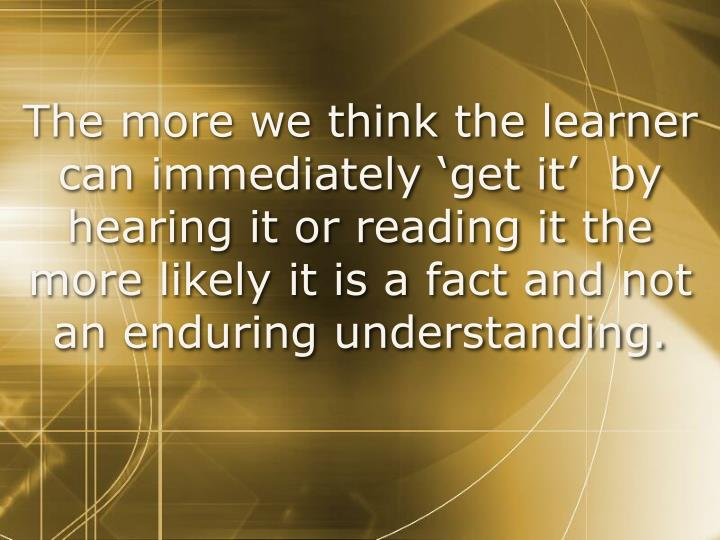 The more we think the learner can immediately 'get it'  by hearing it or reading it the more likely it is a fact and not an enduring understanding.