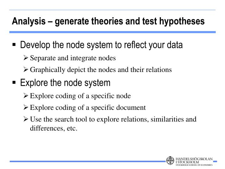 Analysis – generate theories and test hypotheses