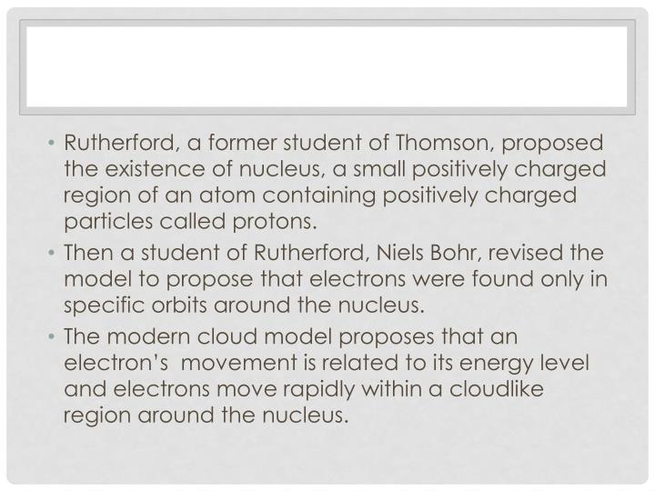 Rutherford, a former student of Thomson, proposed the existence of nucleus, a small positively charged region of an atom containing positively charged particles called protons.