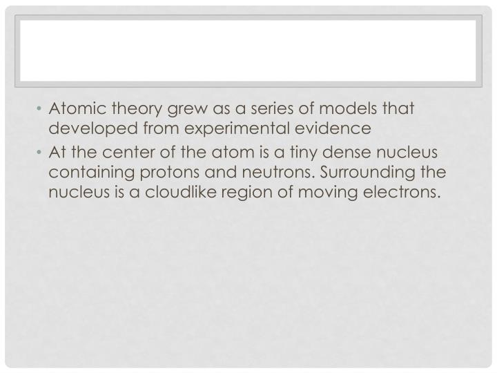 Atomic theory grew as a series of models that developed from experimental evidence
