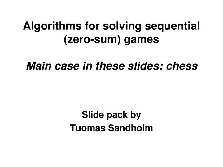 algorithms for solving sequential zero sum games main case in these slides chess n.