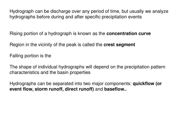 Hydrograph can be discharge over any period of time, but usually we analyze hydrographs before during and after specific precipitation events
