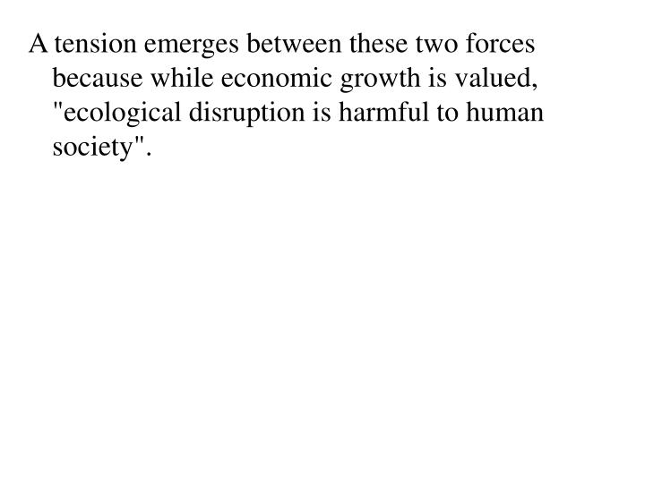 """A tension emerges between these two forces because while economic growth is valued, """"ecological disruption is harmful to human society""""."""