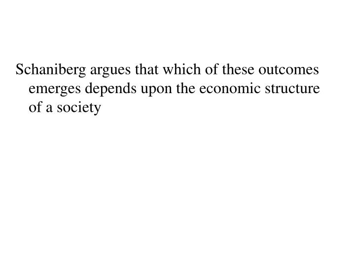 Schaniberg argues that which of these outcomes emerges depends upon the economic structure of a society