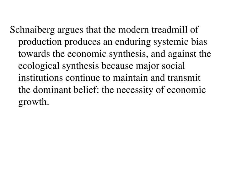 Schnaiberg argues that the modern treadmill of production produces an enduring systemic bias towards the economic synthesis, and against the ecological synthesis because major social institutions continue to maintain and transmit the dominant belief: the necessity of economic growth.