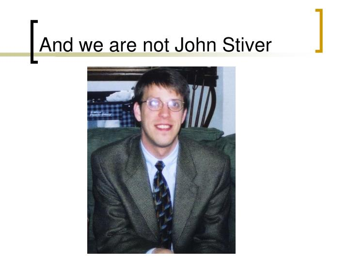 And we are not john stiver