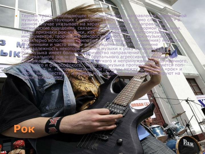 Термин «рок» - обобщающее название многих направлений современной музыки, существующих с середины 1950-х годов. Само слово «