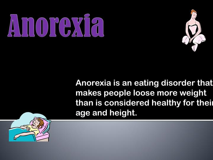 Anorexia is an eating disorder that makes people loose more weight than is considered healthy for th...