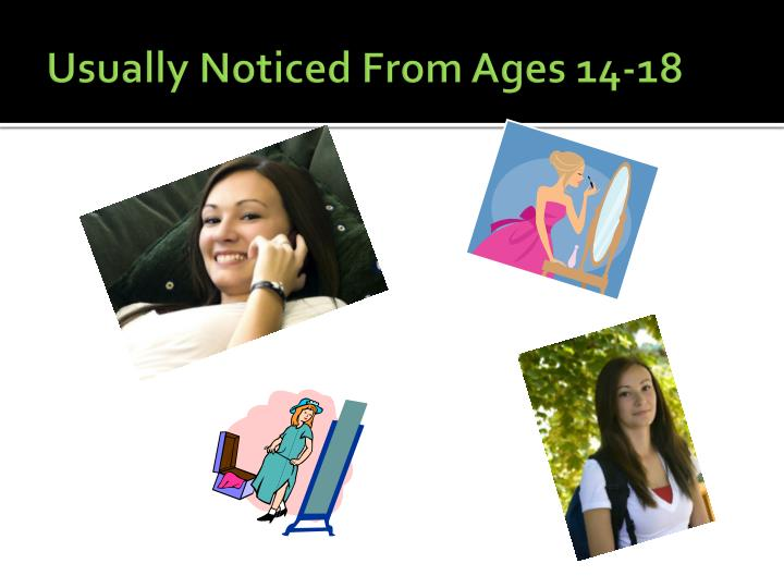 Usually Noticed From Ages 14-18