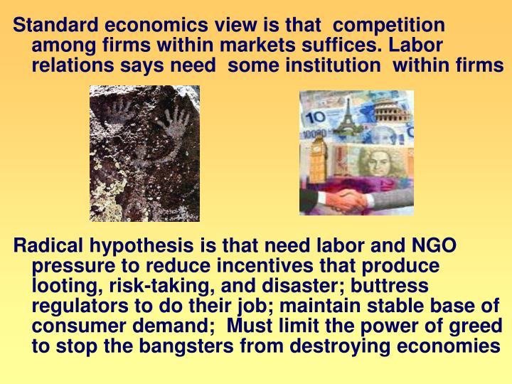 Standard economics view is that  competition among firms within markets suffices. Labor relations says need  some institution  within firms