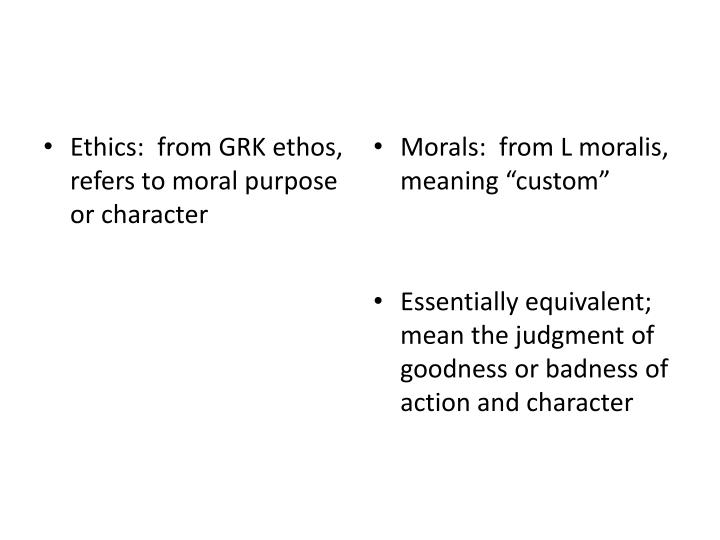 Ethics:  from GRK ethos, refers to moral purpose or character