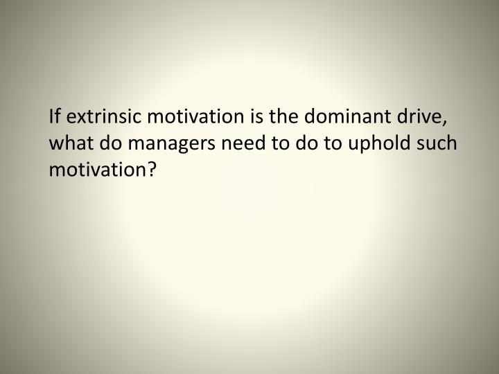If extrinsic motivation is the dominant drive, what do managers need to do to uphold such motivatio...