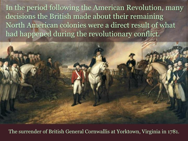 In the period following the American Revolution, many decisions the British made about their remaining North American colonies were a direct result of what had happened during the revolutionary conflict.