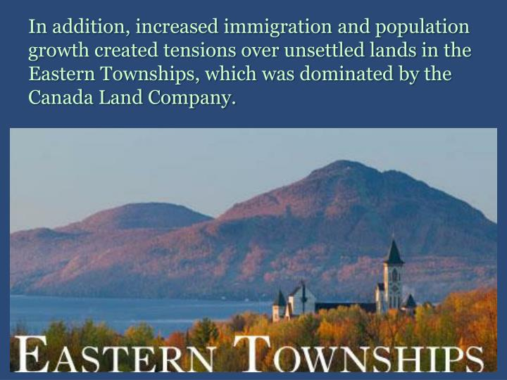 In addition, increased immigration and population growth created tensions over unsettled lands in the Eastern Townships, which was dominated by the Canada Land Company.