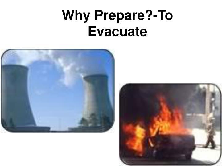 Why Prepare?-To Evacuate