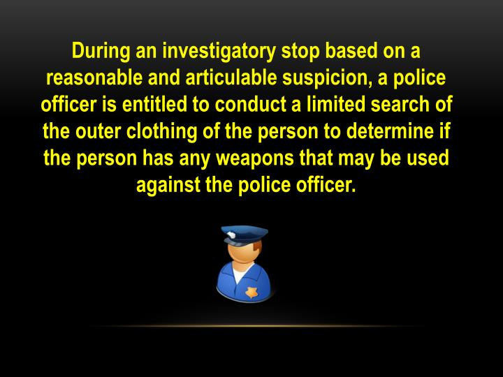 During an investigatory stop based on a reasonable and articulable suspicion, a police officer is entitled to conduct a limited search of the outer clothing of the person to determine if the person has any weapons that may be used against the police officer.