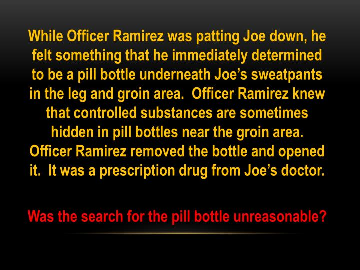 While Officer Ramirez was patting Joe down, he felt something that he immediately determined to be a pill bottle underneath Joe's sweatpants in the leg and groin area.  Officer Ramirez knew that controlled substances are sometimes hidden in pill bottles near the groin area.  Officer Ramirez removed the bottle and opened it.  It was a prescription drug from Joe's doctor.