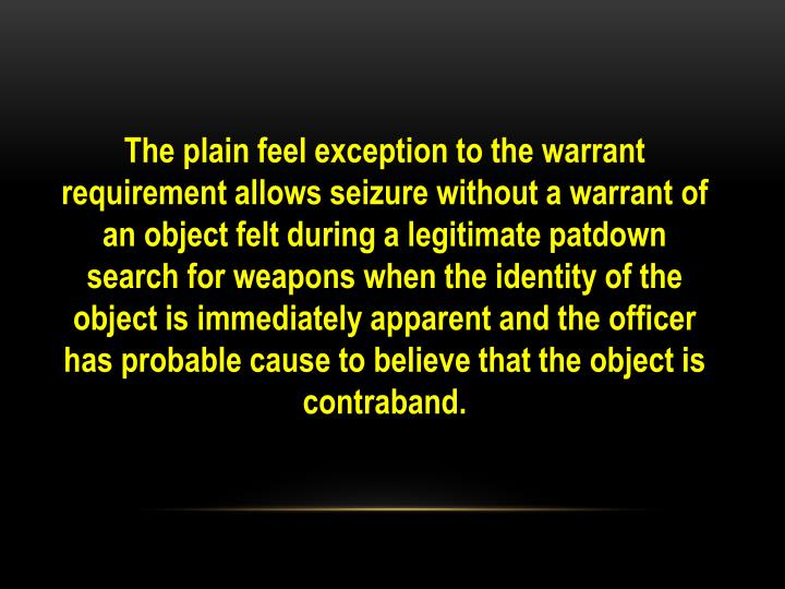 The plain feel exception to the warrant requirement allows seizure without a warrant of an object felt during a legitimate patdown