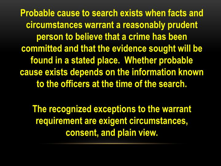 Probable cause to search exists when facts and circumstances warrant a reasonably prudent person to believe that a crime has been committed and that the evidence sought will be found in a stated place.  Whether probable cause exists depends on the information known to the officers at the time of the search.