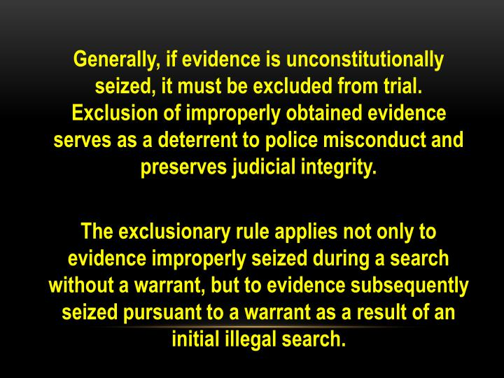 Generally, if evidence is unconstitutionally seized, it must be excluded from trial.  Exclusion of improperly obtained evidence serves as a deterrent to police misconduct and preserves judicial integrity.