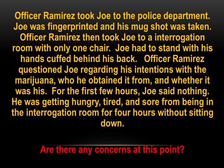 Officer Ramirez took Joe to the police department.  Joe was fingerprinted and his mug shot was taken.   Officer Ramirez then took Joe to a interrogation room with only one chair.  Joe had to stand with his hands cuffed behind his back.   Officer Ramirez questioned Joe regarding his intentions with the marijuana, who he obtained it from, and whether it was his.  For the first few hours, Joe said nothing.  He was getting hungry, tired, and sore from being in the interrogation room for four hours without sitting down.