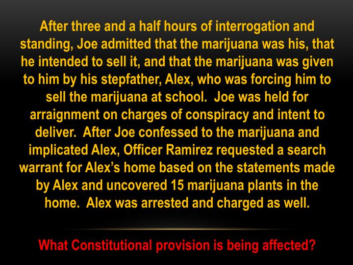 After three and a half hours of interrogation and standing, Joe admitted that the marijuana was his, that he intended to sell it, and that the marijuana was given to him by his stepfather, Alex, who was forcing him to sell the marijuana at school.  Joe was held for arraignment on charges of conspiracy and intent to deliver.  After Joe confessed to the marijuana and implicated Alex, Officer Ramirez requested a search warrant for Alex's home based on the statements made by Alex and uncovered 15 marijuana plants in the home.  Alex was arrested and charged as well.