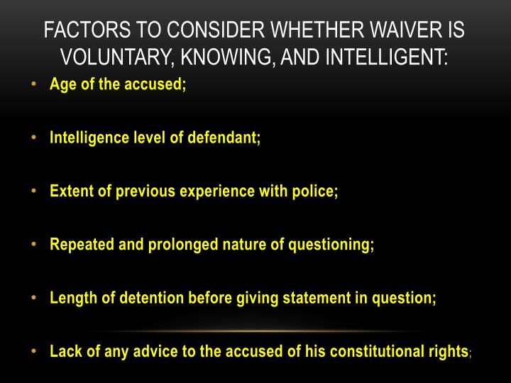 FACTORS TO CONSIDER WHETHER WAIVER IS VOLUNTARY, KNOWING, AND INTELLIGENT: