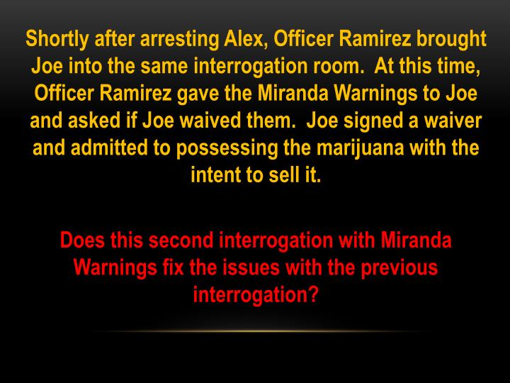 Shortly after arresting Alex, Officer Ramirez brought Joe into the same interrogation room.  At this time, Officer Ramirez gave the Miranda Warnings to Joe and asked if Joe waived them.  Joe signed a waiver and admitted to possessing the marijuana with the intent to sell it.