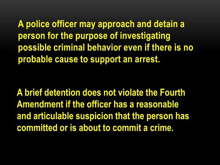 A police officer may approach and detain a person for the purpose of investigating possible criminal behavior even if there is no probable cause to support an arrest.