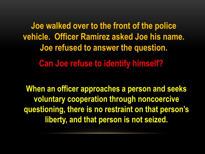 Joe walked over to the front of the police vehicle.  Officer Ramirez asked Joe his name.  Joe refused to answer the question.