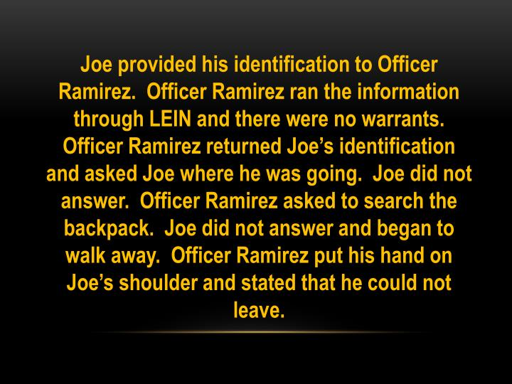 Joe provided his identification to Officer Ramirez.  Officer Ramirez ran the information through LEIN and there were no warrants.  Officer Ramirez returned Joe's identification and asked Joe where he was going.  Joe did not answer.  Officer Ramirez asked to search the backpack.  Joe did not answer and began to walk away.  Officer Ramirez put his hand on Joe's shoulder and stated that he could not leave.