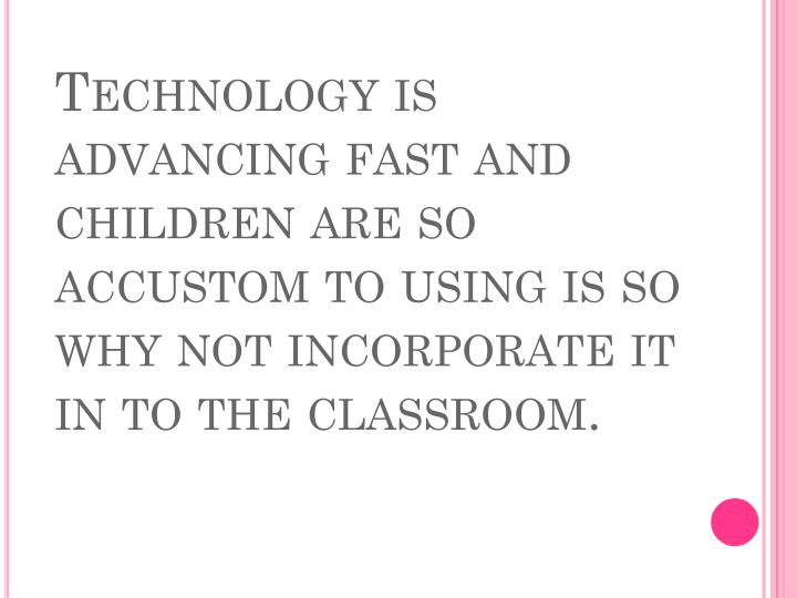 Technology is advancing fast and children are so accustom to using is so why not incorporate it in t...