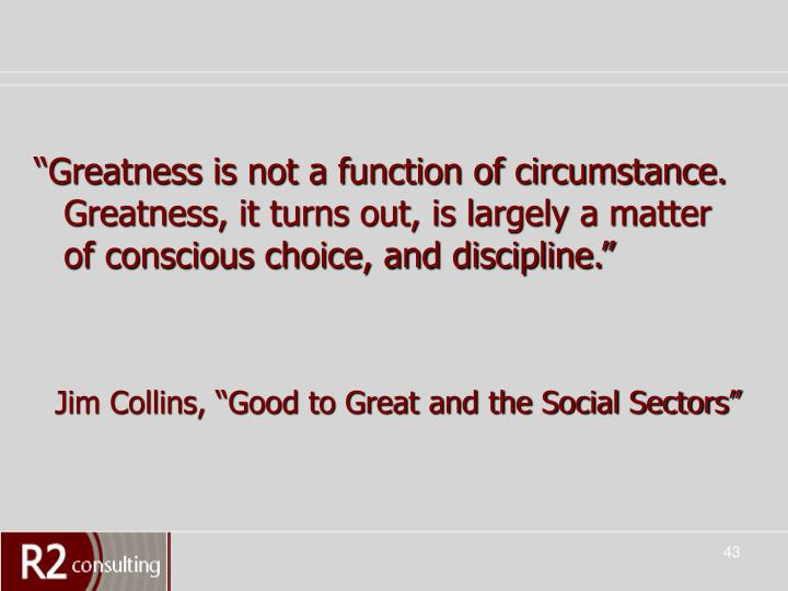 """""""Greatness is not a function of circumstance. Greatness, it turns out, is largely a matter of conscious choice, and discipline."""""""