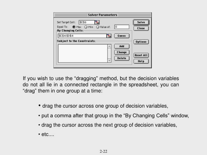 "If you wish to use the ""dragging"" method, but the decision variables do not all lie in a connected rectangle in the spreadsheet, you can ""drag"" them in one group at a time:"