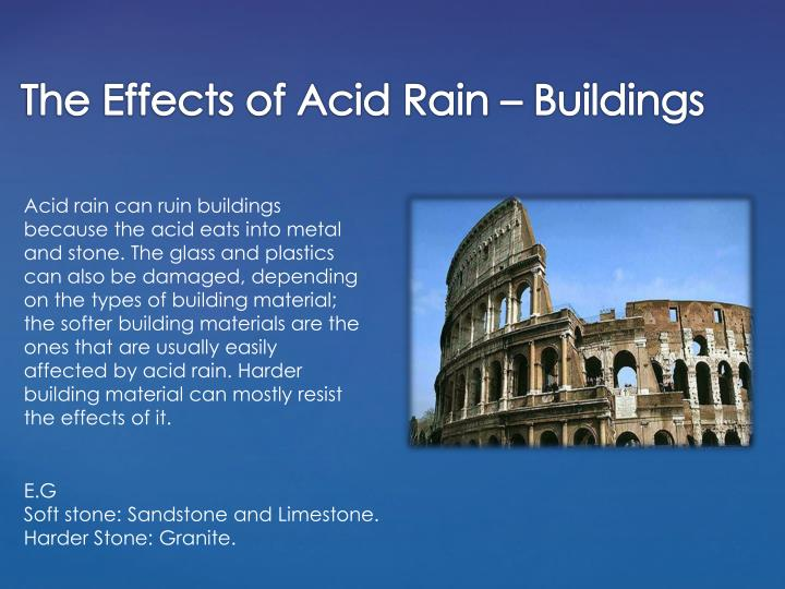Acid rain can ruin buildings because the acid eats into metal and stone. The glass and plastics can also be damaged, depending on the types of building material; the softer building materials are the ones that are usually easily affected by acid rain.
