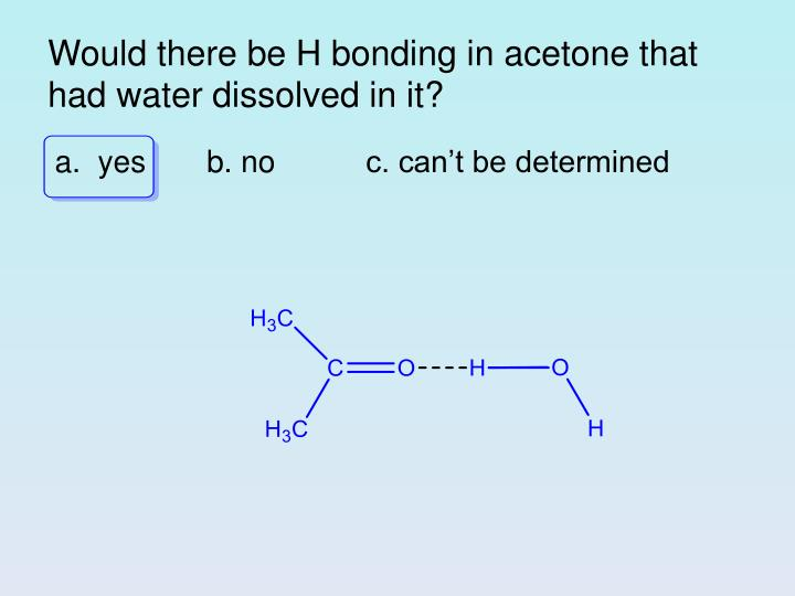 Would there be H bonding in acetone that had water dissolved in it?