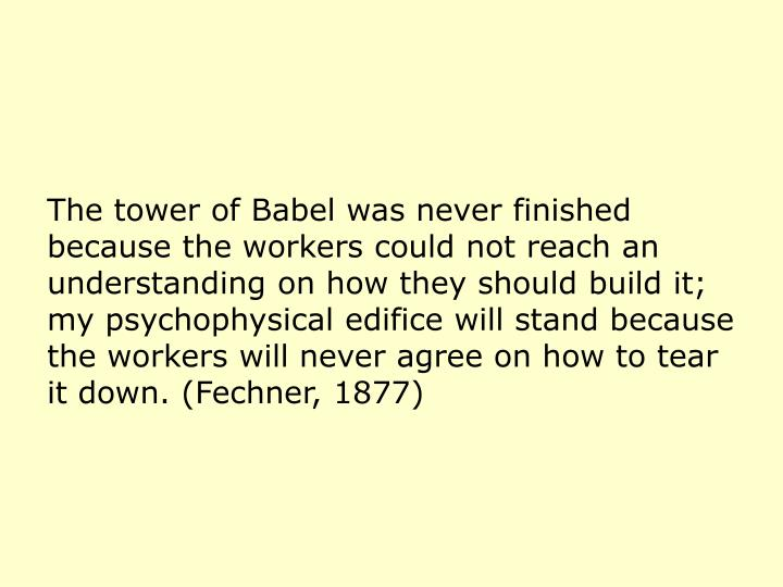 The tower of Babel was never finished because the workers could not reach an understanding on how they should build it; my psychophysical edifice will stand because the workers will never agree on how to tear it down. (Fechner, 1877)