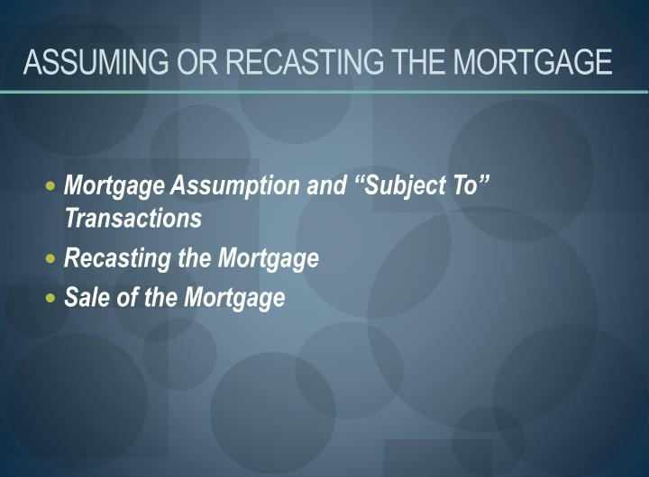 ASSUMING OR RECASTING THE MORTGAGE