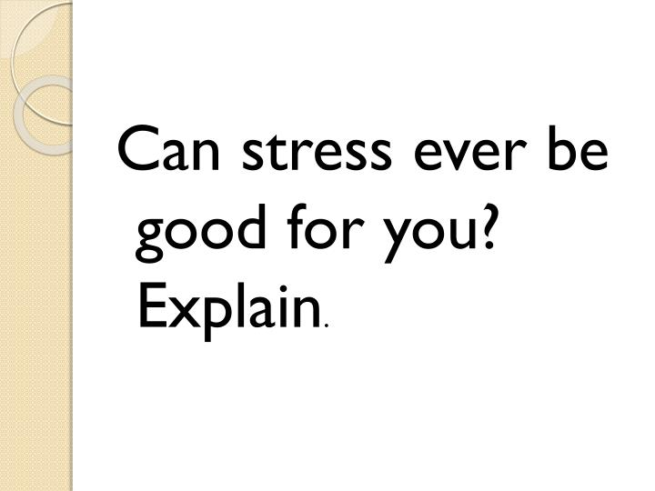 Can stress ever be good for you? Explain