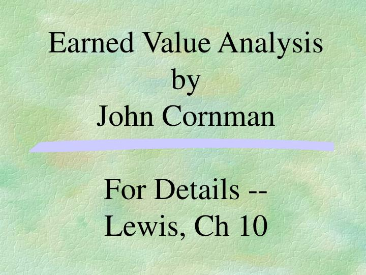 earned value analysis by john cornman for details lewis ch 10 n.
