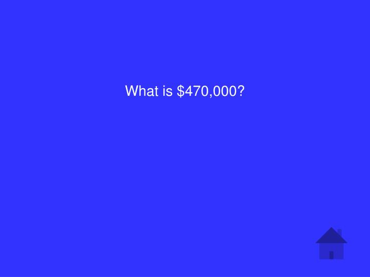 What is $470,000?