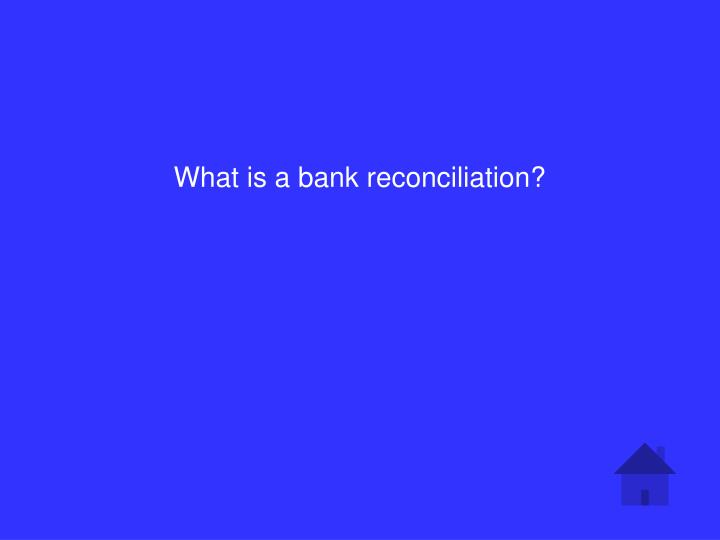 What is a bank reconciliation?