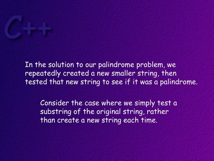 In the solution to our palindrome problem, we