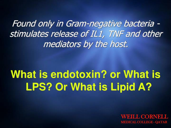 Found only in Gram-negative bacteria - stimulates release of IL1, TNF and other mediators by the host.